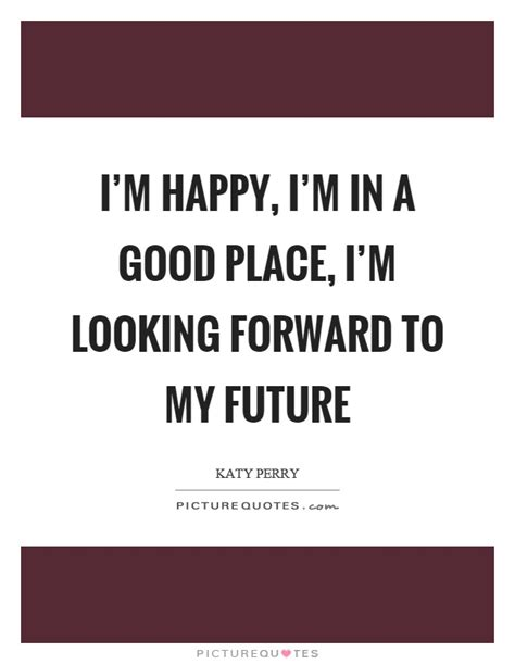 7 Im Happy To In My by My Future Quotes My Future Sayings My Future Picture