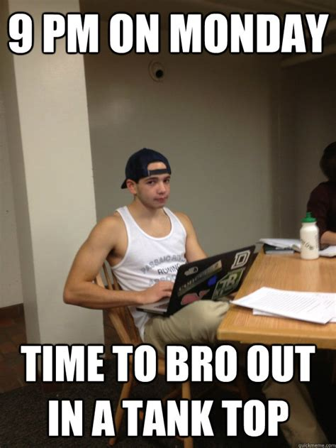 Bro Tank Meme - 9 pm on monday time to bro out in a tank top dougie