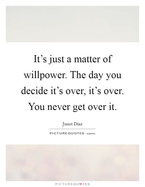 it s just a matter it s just a matter of willpower the day you decide it s