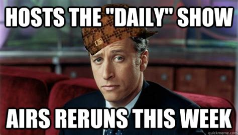 Daily Meme - hosts the quot daily quot show airs reruns this week scumbag jon