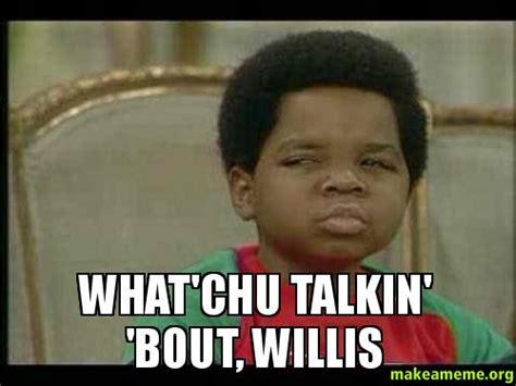 what you talkin bout willis meme what chu talkin bout willis make a meme
