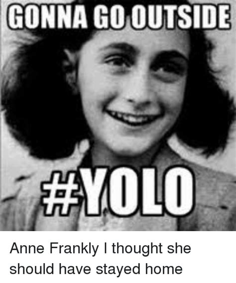 Anne Frank Meme - gonna gomoutside acayolo anne frankly i thought she should