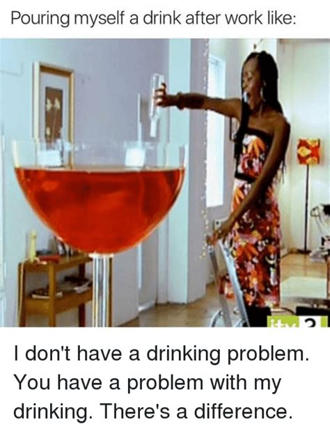 Drinking Problem Meme - pouring myself a drink after work like i don t have a