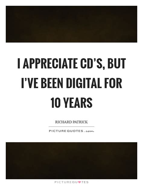 cds quotes i appreciate cd s but i ve been digital for 10 years
