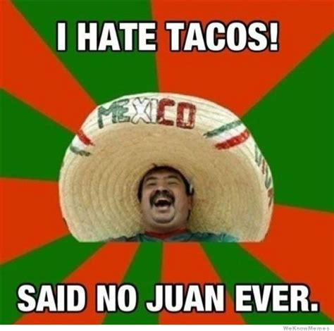 I Said No Meme - i hate tacos said no juan ever weknowmemes