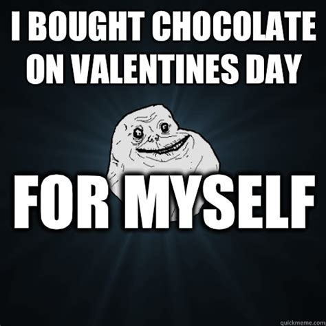 Alone On Valentines Day Meme - i bought chocolate on valentines day for myself forever