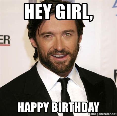 Hey Girl Happy Birthday Meme - hey girl happy birthday hugh jackman meme generator