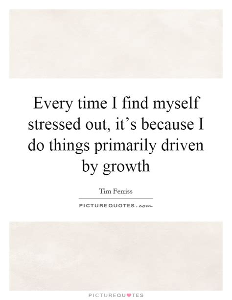 every time i find every time i find myself stressed out it s because i do picture quotes