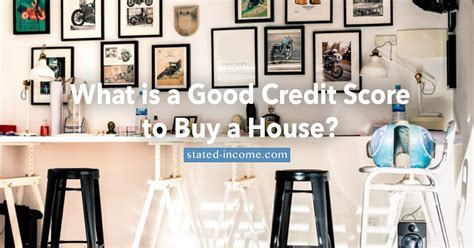 credit score when buying a house what is a good credit score to buy a house stated income