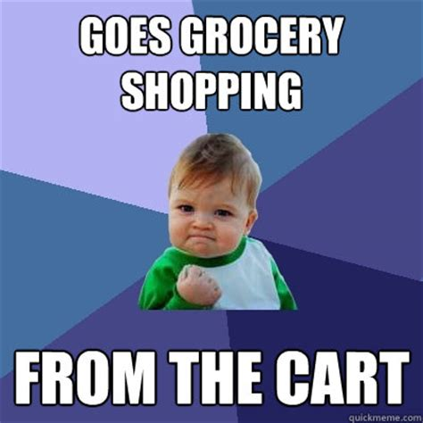 Shopping Cart Meme - goes grocery shopping from the cart success kid quickmeme