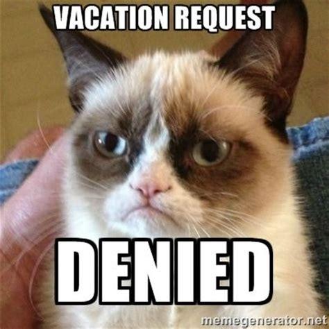 Denied Meme - vacation cat grumpy cat 1 vacation request denied j