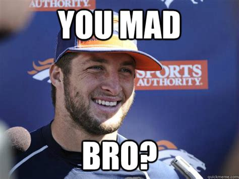 Mad Bro Meme - you mad bro scumbag tebow quickmeme