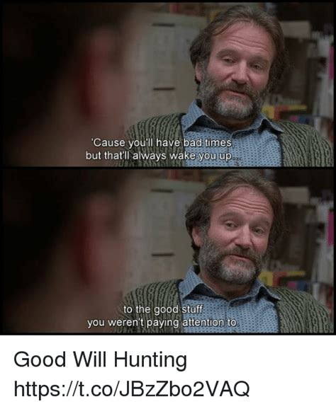 Good Will Hunting Meme - cause you ll have bad times but that ll always wake you up