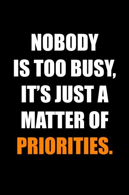it s just a matter nobody is too busy it s just a matter of priorities a