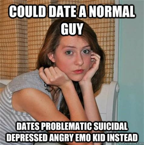 Meme Depressed Guy - could date a normal guy dates problematic suicidal
