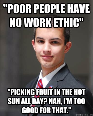 Meme Poor - quot poor people have no work ethic quot quot picking fruit in the hot sun all day nah i m too good for