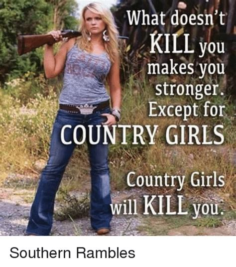 Country Girl Memes - what doesn t kill you makes you stronger except for