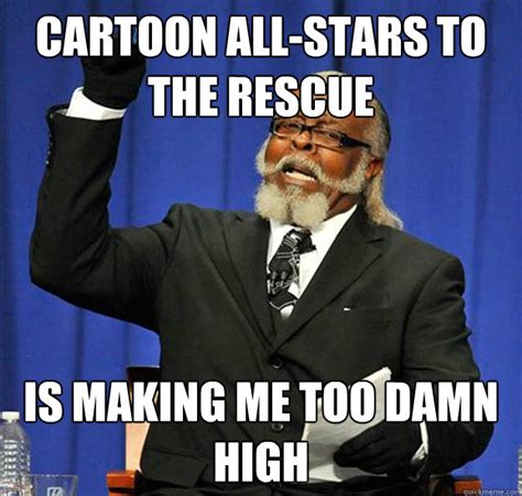 Meme Hypothesis - cartoon all stars to the rescue is making me too damn high
