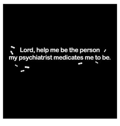 Lord Help Me Meme - lord help me be the person my psychiatrist medicates me to