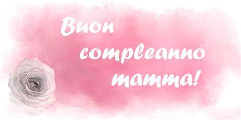 lettere per compleanno mamma auguri di buon compleanno mamma non frasi