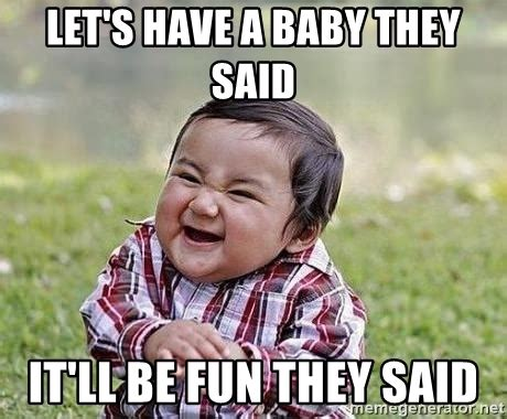 Having A Baby Meme - let s have a baby they said it ll be fun they said evil