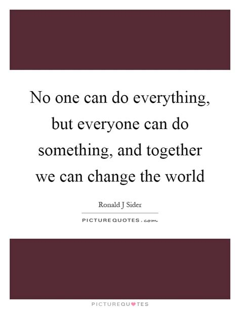 No Everything no one can do everything but everyone can do something