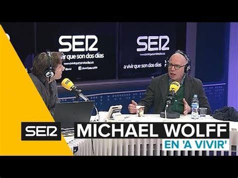 cadena ser a vivir michael wolff entrevistas a vivir que son dos d 237 as