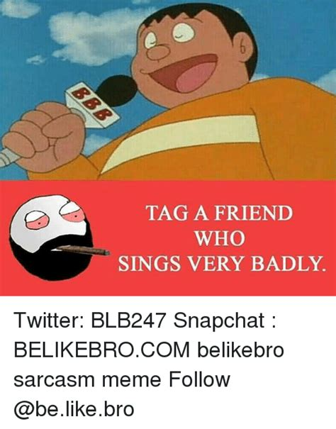 Tag A Friend Meme - tag a friend who sings very badly twitter blb247 snapchat