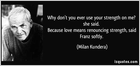 Milan Kundera The Unbearable Lightness Of Being by Why Don T You Ever Use Your Strength On Me She Said