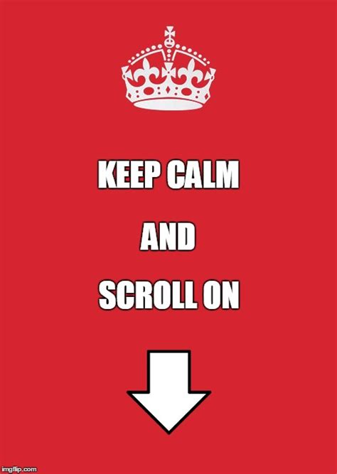 Keep Calm And Memes - keep calm and scroll on imgflip