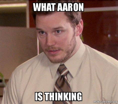 To Meme - what aaron is thinking andy dwyer too afraid to ask