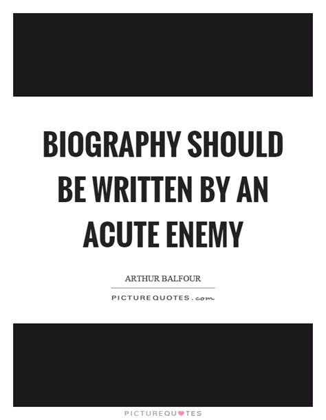 biography is written by who biography should be written by an acute enemy picture quotes