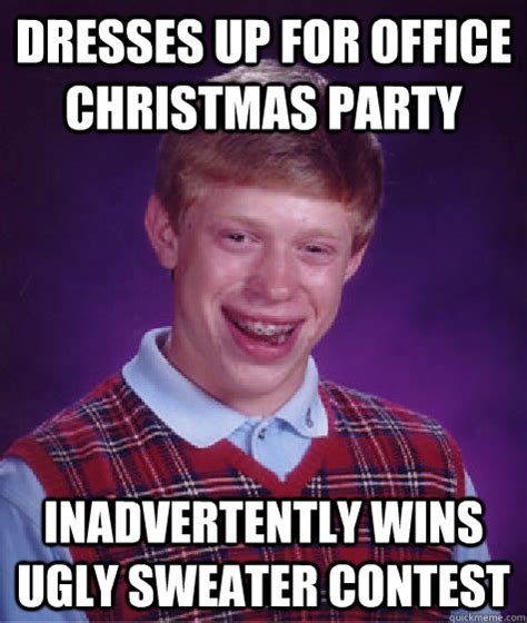 Christmas Birthday Meme - dresses up for office christmas party inadvertently wins ugly sweater contest bad luck brian