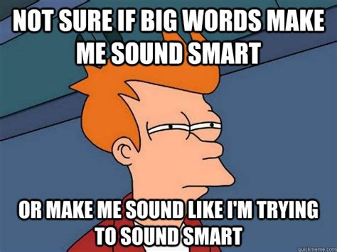 Meme Words - not sure if big words make me sound smart or make me sound