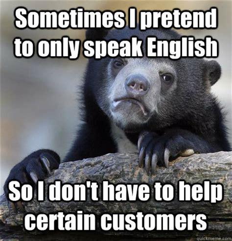 Speak English Meme - sometimes i pretend to only speak english so i don t have