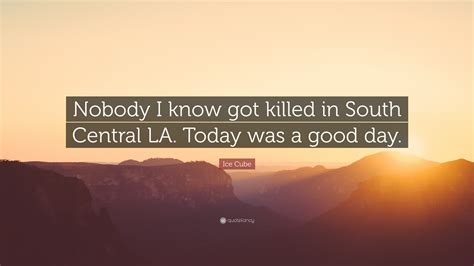 ice cube quote     killed  south central la today   good day