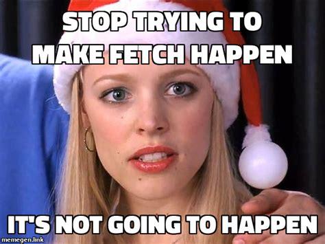 Stop Trying To Make Fetch Happen Meme - memegen link