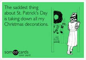 the saddest thing about st s day is taking all my decorations st