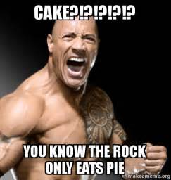 The Rock Memes - cake you know the rock only eats pie make a meme