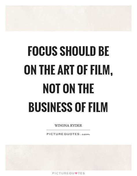 film business quotes focus should be on the art of film not on the business of