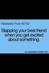 Slapping your best friend when you get excited about something
