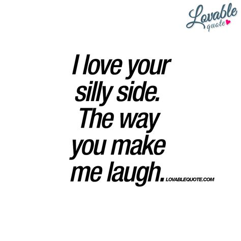 silly quotes i your silly side the way you make me laugh happy