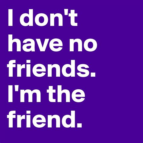 i have no friends and i never leave my house megan fox i don t have no friends i m the friend post by