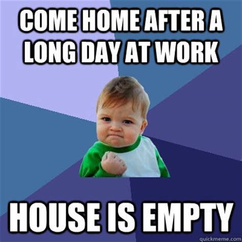 Long Day Memes - come home after a long day at work house is empty
