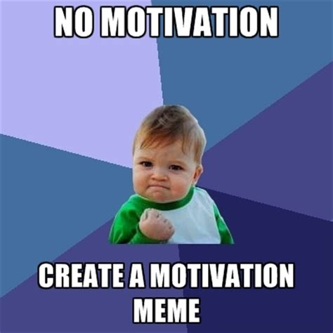 Making A Meme - no motivation create a motivation meme create meme