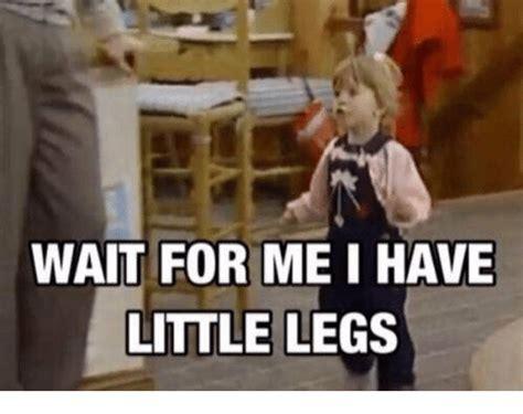 For Me Meme - wait for me i have little legs girl meme on me me