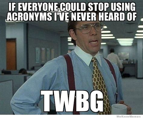 Meme Slang - if everyone could stop using acronyms i ve never heard of