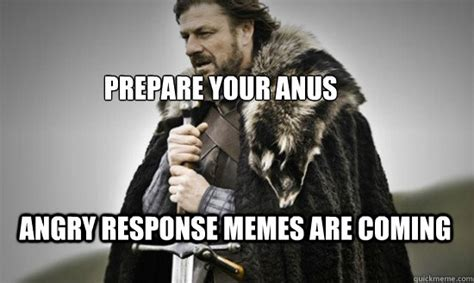 Response Memes - prepare your anus angry response memes are coming