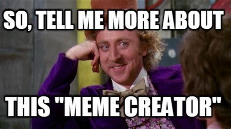 Tell Me More About Meme - meme creator so tell me more about this quot meme creator quot