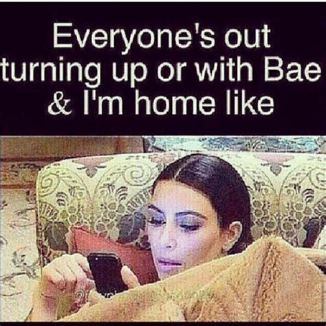 everyone s out turning up or with bae i m home like